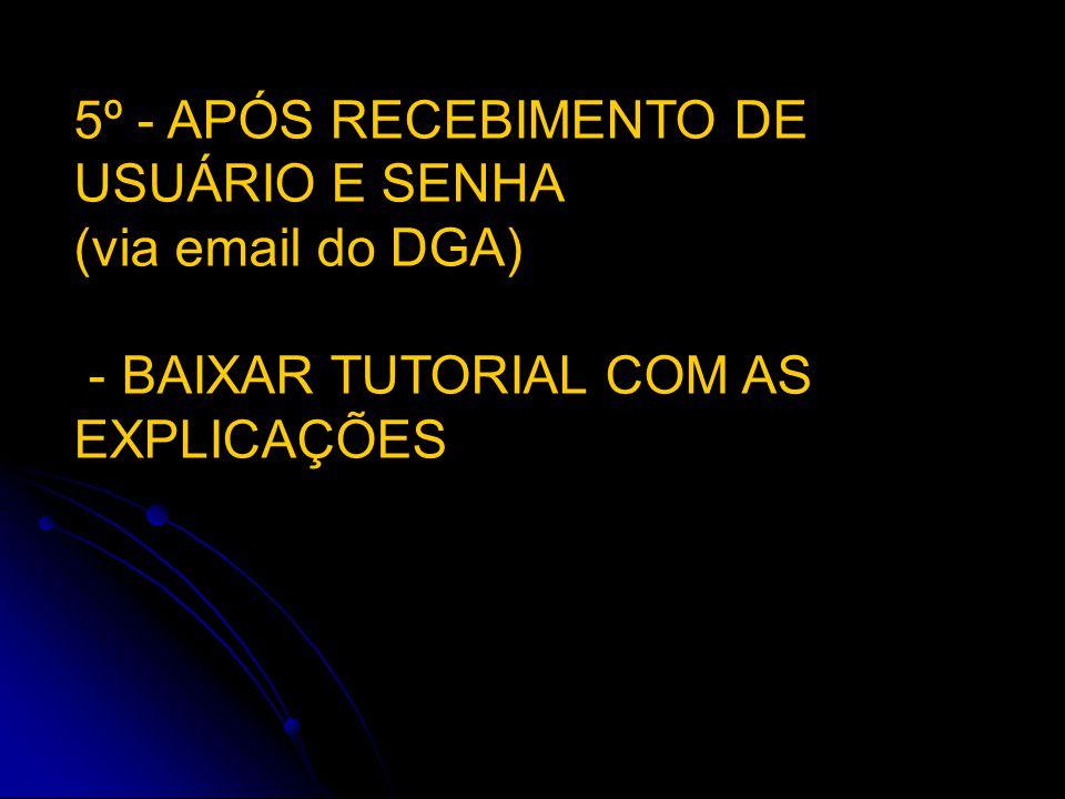5º - APÓS RECEBIMENTO DE USUÁRIO E SENHA (via email do DGA)