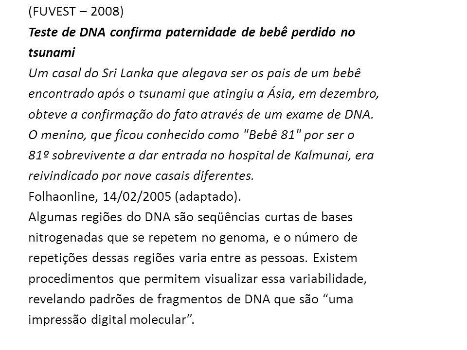 (FUVEST – 2008) Teste de DNA confirma paternidade de bebê perdido no tsunami Um casal do Sri Lanka que alegava ser os pais de um bebê encontrado após o tsunami que atingiu a Ásia, em dezembro, obteve a confirmação do fato através de um exame de DNA.