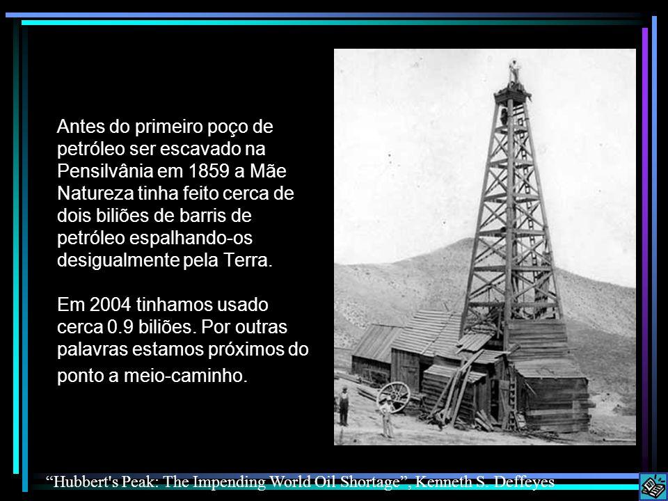 Antes do primeiro poço de petróleo ser escavado na Pensilvânia em 1859 a Mãe Natureza tinha feito cerca de dois biliões de barris de petróleo espalhando-os desigualmente pela Terra. Em 2004 tinhamos usado cerca 0.9 biliões. Por outras palavras estamos próximos do ponto a meio-caminho.
