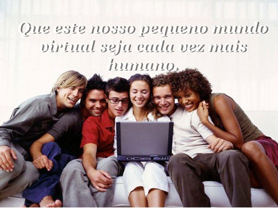Que este nosso pequeno mundo virtual seja cada vez mais humano.