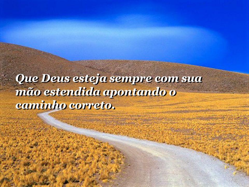 Que Deus esteja sempre com sua mão estendida apontando o caminho correto.