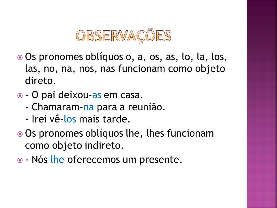 observações Os pronomes oblíquos o, a, os, as, lo, la, los, las, no, na, nos, nas funcionam como objeto direto.