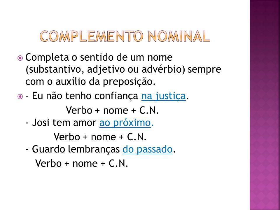 COMPLEMENTO NOMINAL Completa o sentido de um nome (substantivo, adjetivo ou advérbio) sempre com o auxílio da preposição.