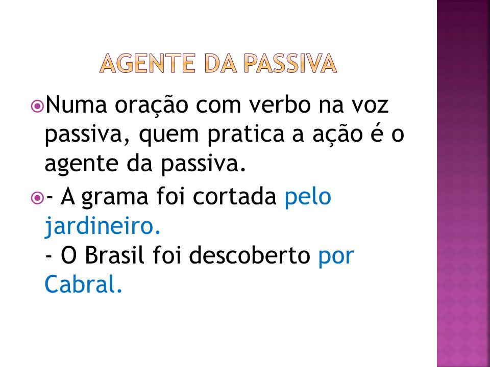 AGENTE DA PASSIVA Numa oração com verbo na voz passiva, quem pratica a ação é o agente da passiva.