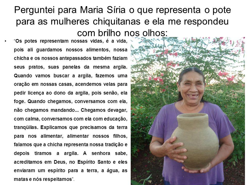 Perguntei para Maria Síria o que representa o pote para as mulheres chiquitanas e ela me respondeu com brilho nos olhos:
