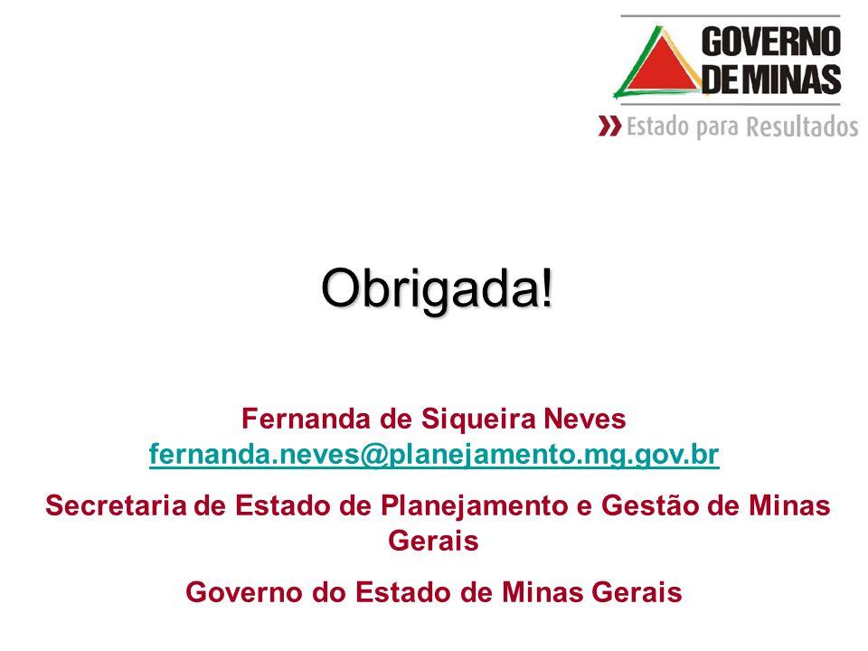 Contatos Obrigada! Fernanda de Siqueira Neves fernanda.neves@planejamento.mg.gov.br. Secretaria de Estado de Planejamento e Gestão de Minas Gerais.