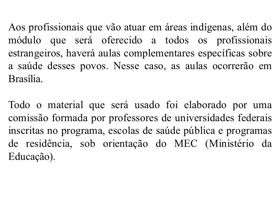 Aos profissionais que vão atuar em áreas indígenas, além do módulo que será oferecido a todos os profissionais estrangeiros, haverá aulas complementares específicas sobre a saúde desses povos. Nesse caso, as aulas ocorrerão em Brasília.
