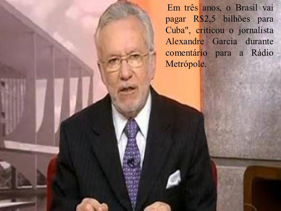 Em três anos, o Brasil vai pagar R$2,5 bilhões para Cuba , criticou o jornalista Alexandre Garcia durante comentário para a Rádio Metrópole.
