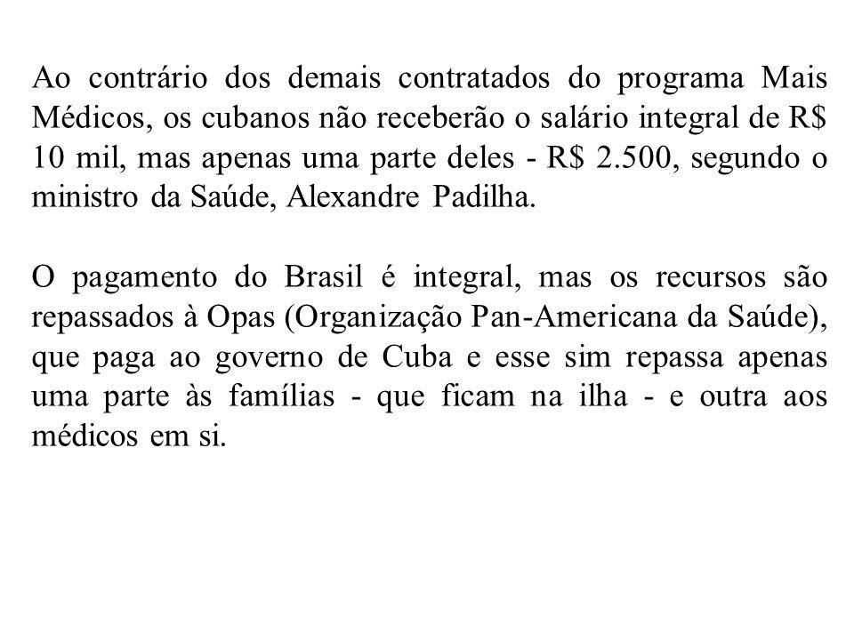 Ao contrário dos demais contratados do programa Mais Médicos, os cubanos não receberão o salário integral de R$ 10 mil, mas apenas uma parte deles - R$ 2.500, segundo o ministro da Saúde, Alexandre Padilha.