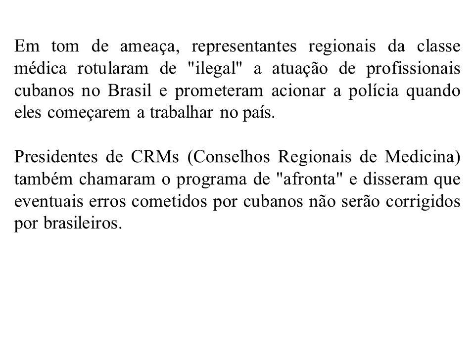Em tom de ameaça, representantes regionais da classe médica rotularam de ilegal a atuação de profissionais cubanos no Brasil e prometeram acionar a polícia quando eles começarem a trabalhar no país.