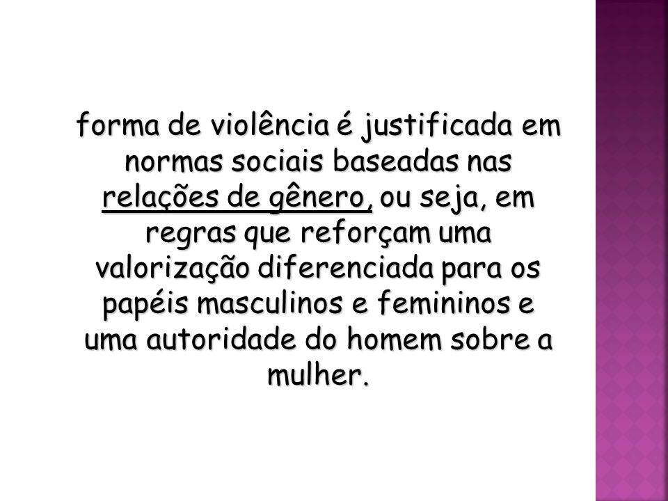 forma de violência é justificada em normas sociais baseadas nas relações de gênero, ou seja, em regras que reforçam uma valorização diferenciada para os papéis masculinos e femininos e uma autoridade do homem sobre a mulher.
