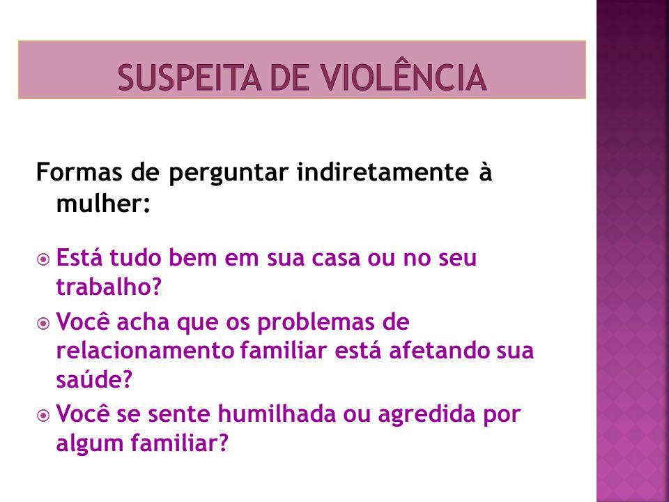 Suspeita de violência Formas de perguntar indiretamente à mulher: