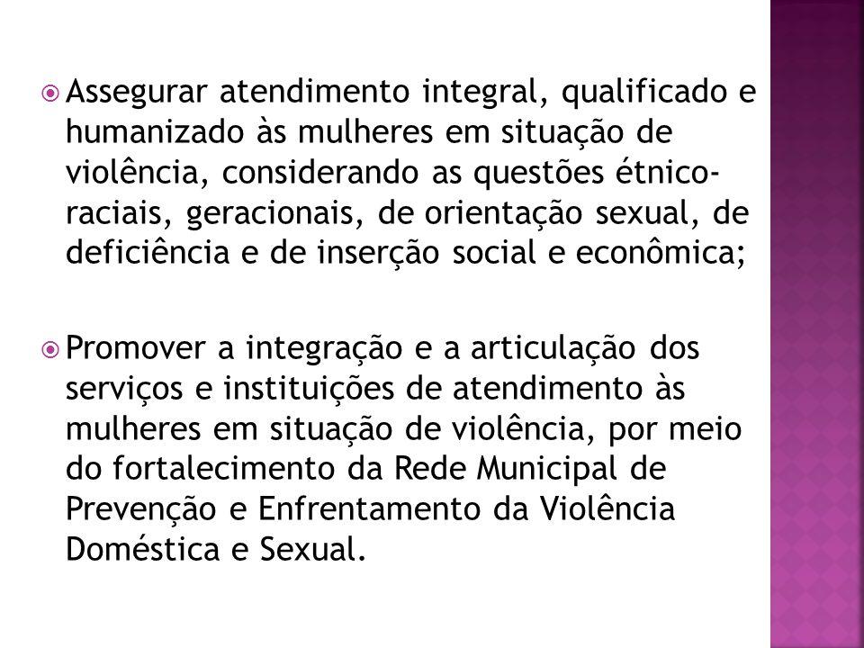 Assegurar atendimento integral, qualificado e humanizado às mulheres em situação de violência, considerando as questões étnico- raciais, geracionais, de orientação sexual, de deficiência e de inserção social e econômica;