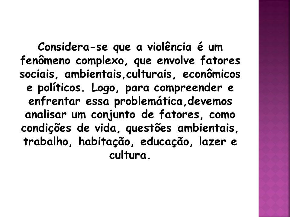 Considera-se que a violência é um fenômeno complexo, que envolve fatores sociais, ambientais,culturais, econômicos e políticos.