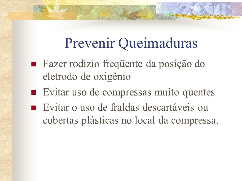 Prevenir Queimaduras Fazer rodízio freqüente da posição do eletrodo de oxigênio. Evitar uso de compressas muito quentes.