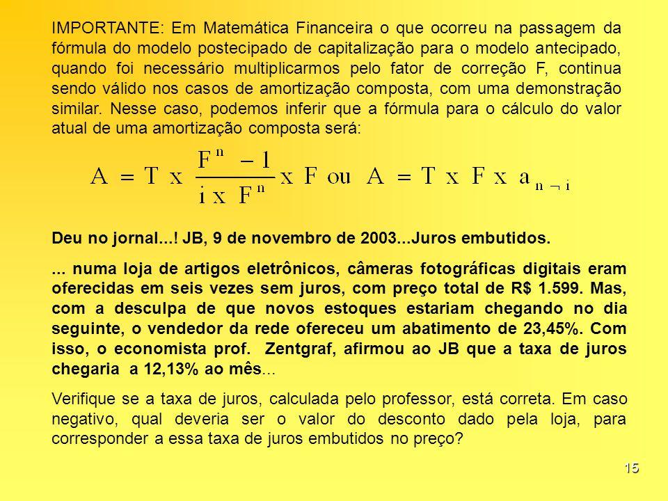 IMPORTANTE: Em Matemática Financeira o que ocorreu na passagem da fórmula do modelo postecipado de capitalização para o modelo antecipado, quando foi necessário multiplicarmos pelo fator de correção F, continua sendo válido nos casos de amortização composta, com uma demonstração similar. Nesse caso, podemos inferir que a fórmula para o cálculo do valor atual de uma amortização composta será: