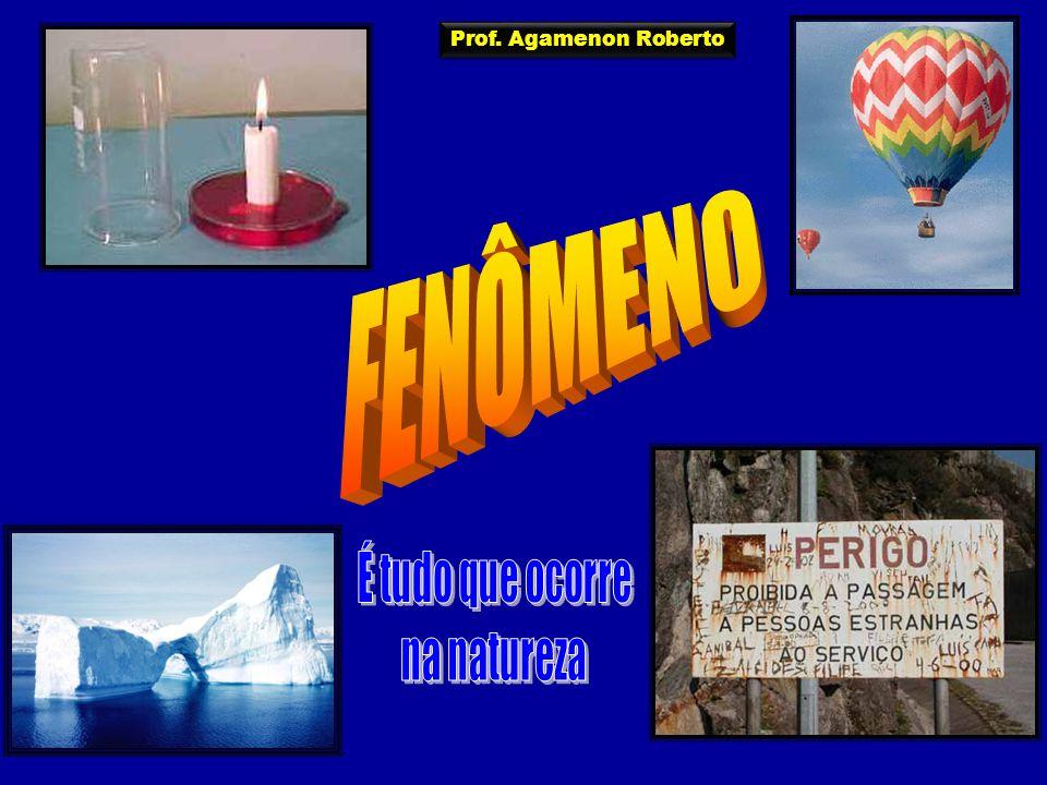Prof. Agamenon Roberto FENÔMENO É tudo que ocorre na natureza