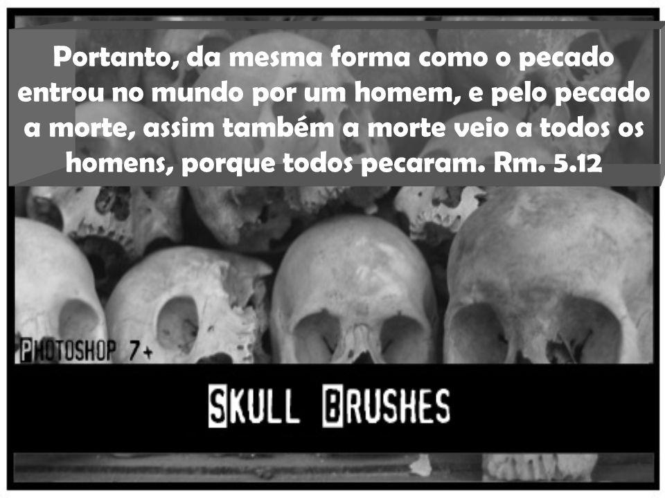 Portanto, da mesma forma como o pecado entrou no mundo por um homem, e pelo pecado a morte, assim também a morte veio a todos os homens, porque todos pecaram.