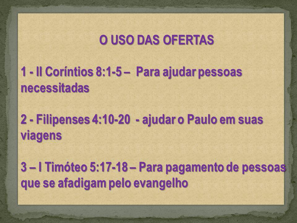 O USO DAS OFERTAS 1 - II Coríntios 8:1-5 – Para ajudar pessoas necessitadas. 2 - Filipenses 4:10-20 - ajudar o Paulo em suas viagens.