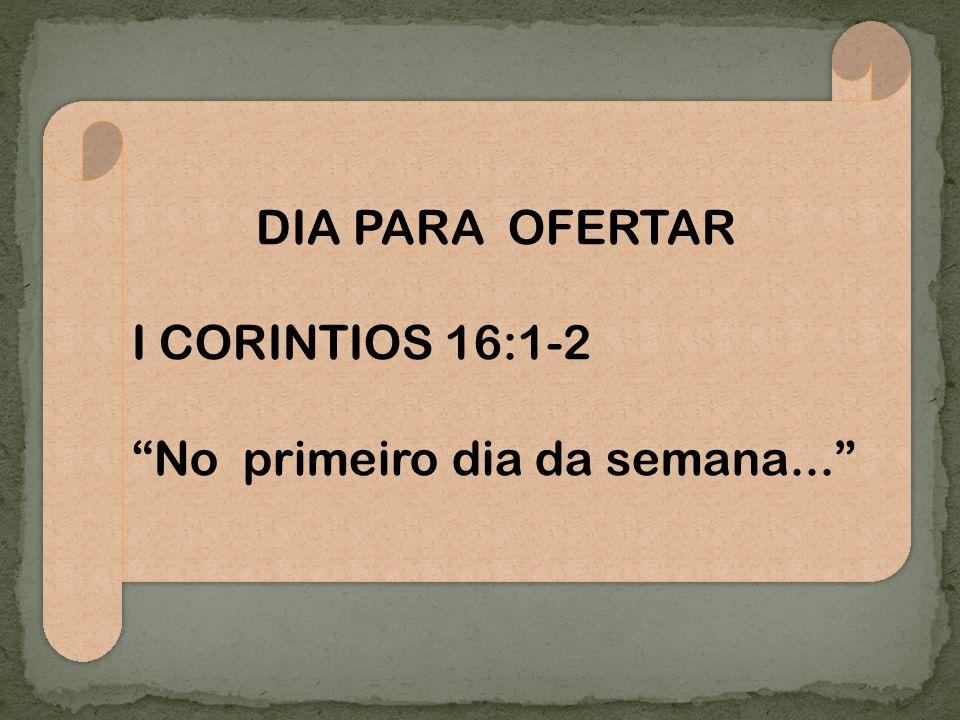 DIA PARA OFERTAR I CORINTIOS 16:1-2 No primeiro dia da semana...