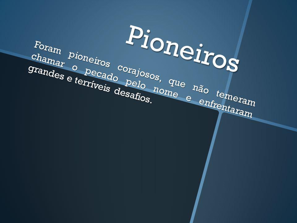 Pioneiros Foram pioneiros corajosos, que não temeram chamar o pecado pelo nome e enfrentaram grandes e terríveis desafios.