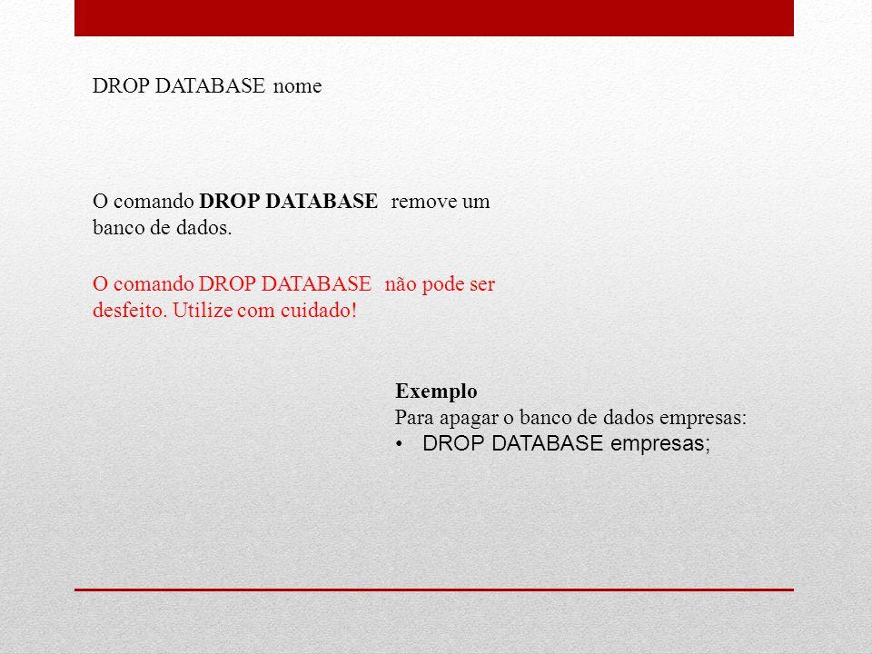 DROP DATABASE nome O comando DROP DATABASE remove um banco de dados. O comando DROP DATABASE não pode ser desfeito. Utilize com cuidado!