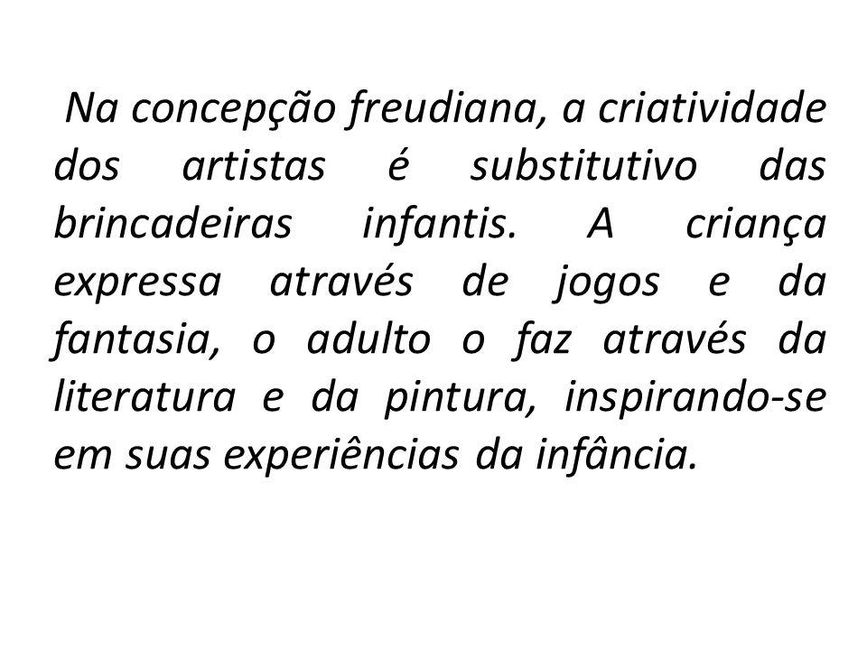 Na concepção freudiana, a criatividade dos artistas é substitutivo das brincadeiras infantis.