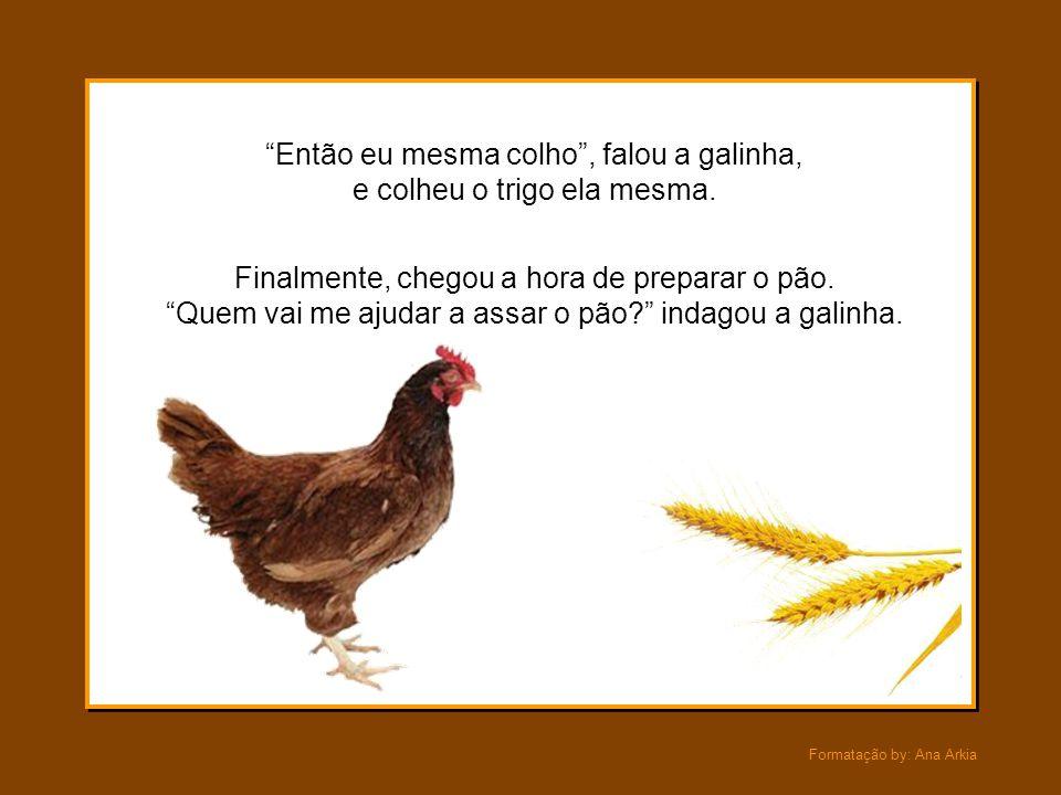 Então eu mesma colho , falou a galinha, e colheu o trigo ela mesma.
