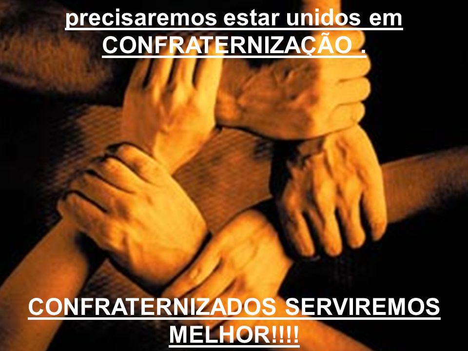 precisaremos estar unidos em CONFRATERNIZADOS SERVIREMOS MELHOR!!!!