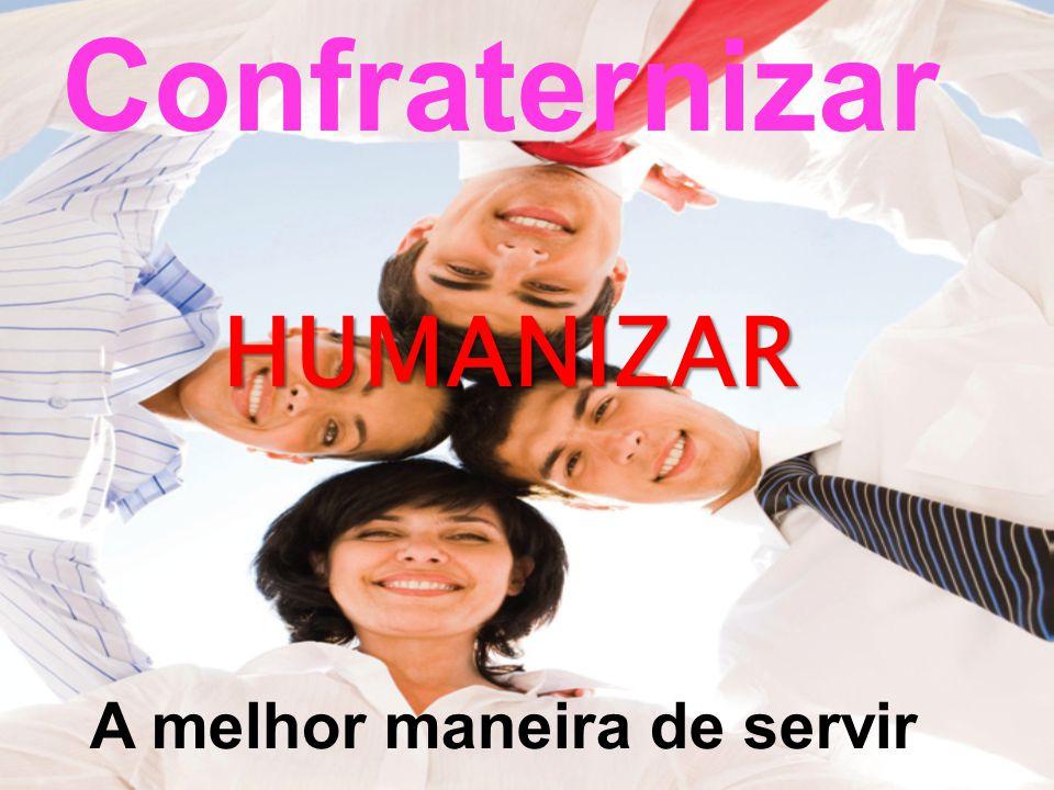 Confraternizar HUMANIZAR A melhor maneira de servir