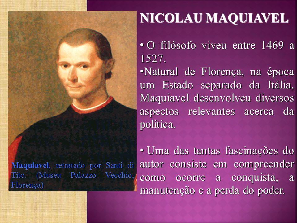 NICOLAU MAQUIAVEL O filósofo viveu entre 1469 a 1527.