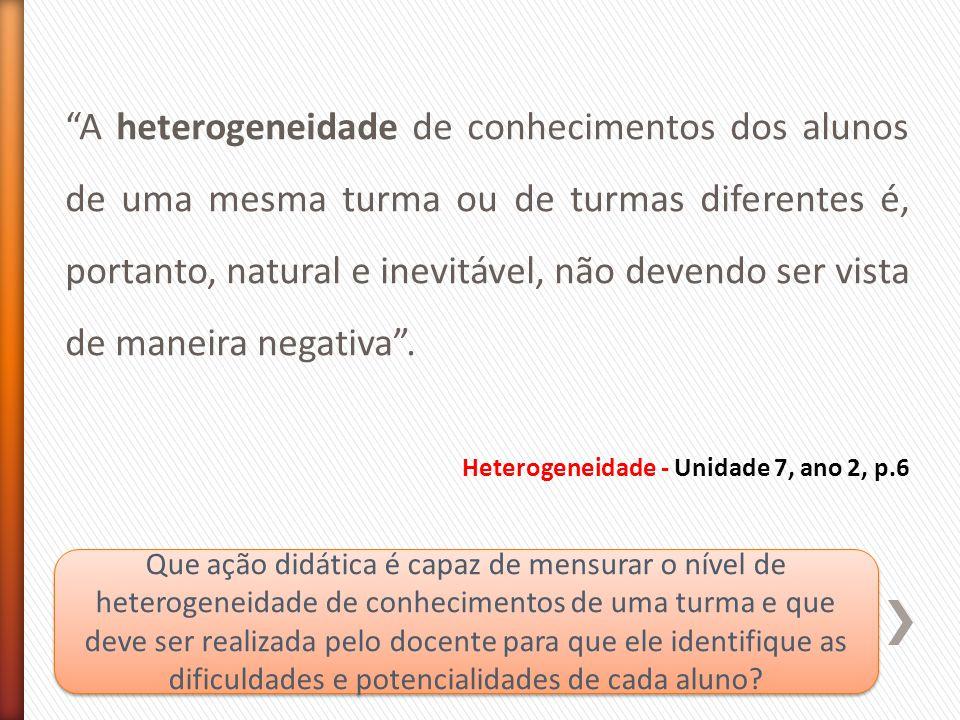 A heterogeneidade de conhecimentos dos alunos de uma mesma turma ou de turmas diferentes é, portanto, natural e inevitável, não devendo ser vista de maneira negativa .