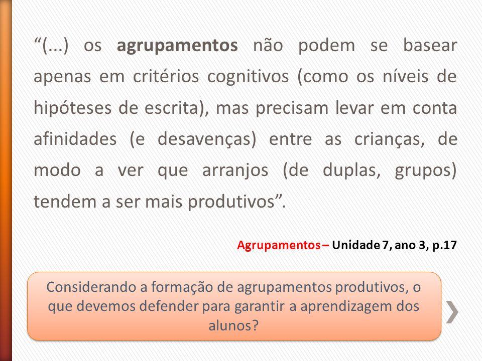 (...) os agrupamentos não podem se basear apenas em critérios cognitivos (como os níveis de hipóteses de escrita), mas precisam levar em conta afinidades (e desavenças) entre as crianças, de modo a ver que arranjos (de duplas, grupos) tendem a ser mais produtivos .