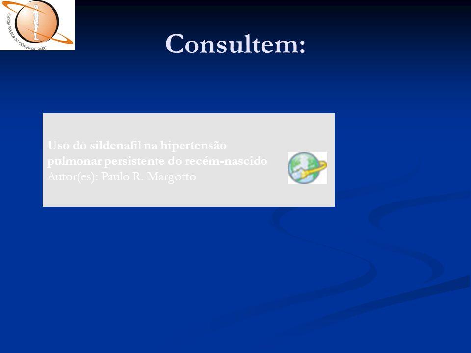 Consultem: Uso do sildenafil na hipertensão pulmonar persistente do recém-nascido Autor(es): Paulo R. Margotto.