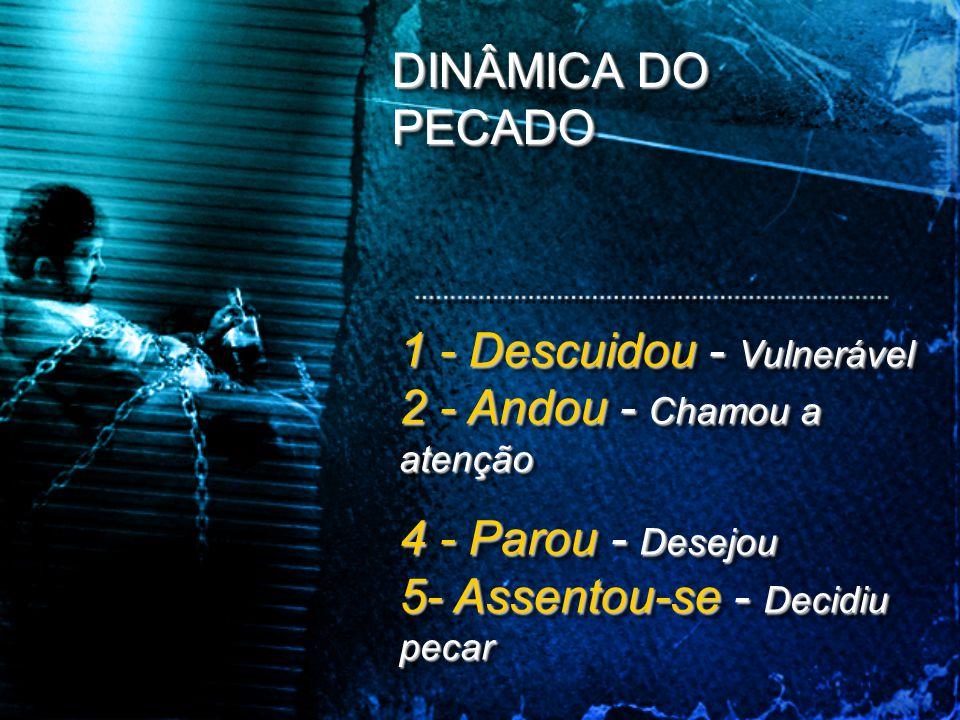DINÂMICA DO PECADO 1 - Descuidou - Vulnerável 2 - Andou - Chamou a atenção.