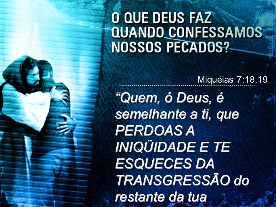 Miquéias 7:18,19 Quem, ó Deus, é semelhante a ti, que PERDOAS A INIQÜIDADE E TE ESQUECES DA TRANSGRESSÃO do restante da tua herança