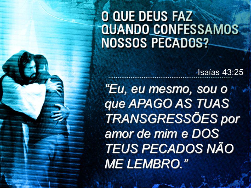 Isaías 43:25 Eu, eu mesmo, sou o que APAGO AS TUAS TRANSGRESSÕES por amor de mim e DOS TEUS PECADOS NÃO ME LEMBRO.