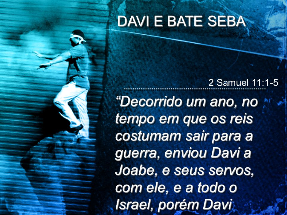 DAVI E BATE SEBA 2 Samuel 11:1-5.