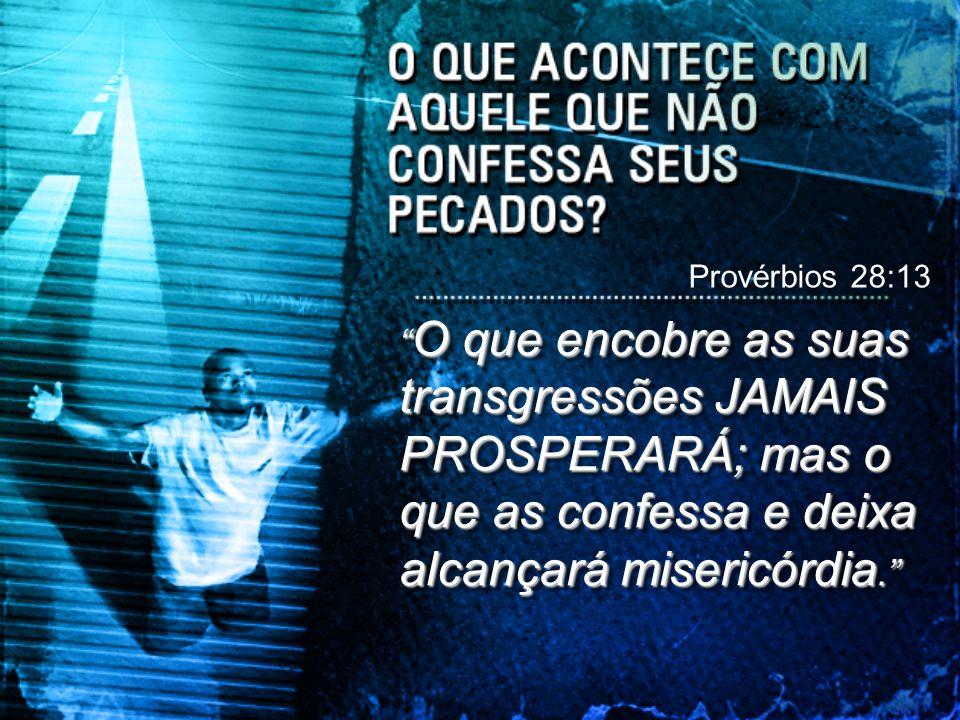 Provérbios 28:13 O que encobre as suas transgressões JAMAIS PROSPERARÁ; mas o que as confessa e deixa alcançará misericórdia.