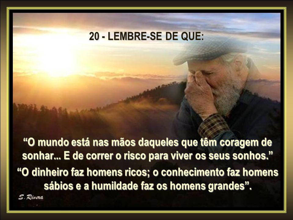 20 - LEMBRE-SE DE QUE: O mundo está nas mãos daqueles que têm coragem de sonhar... E de correr o risco para viver os seus sonhos.