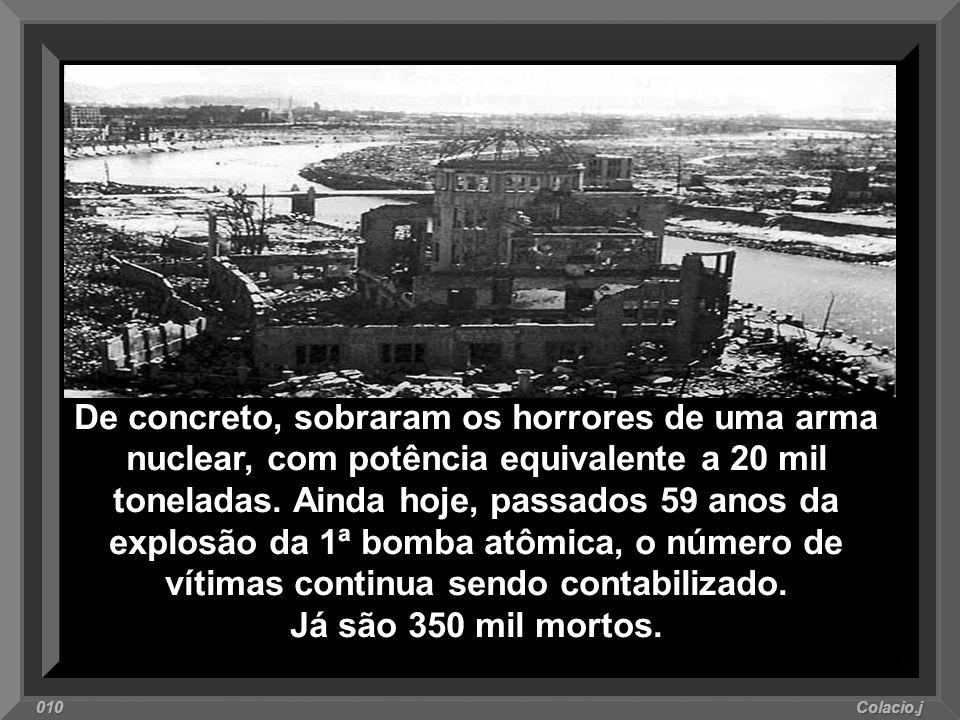 De concreto, sobraram os horrores de uma arma nuclear, com potência equivalente a 20 mil toneladas. Ainda hoje, passados 59 anos da explosão da 1ª bomba atômica, o número de vítimas continua sendo contabilizado. Já são 350 mil mortos.