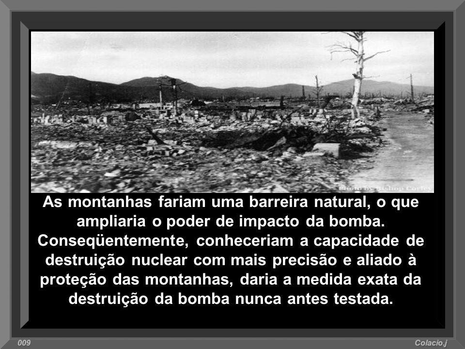 As montanhas fariam uma barreira natural, o que ampliaria o poder de impacto da bomba. Conseqüentemente, conheceriam a capacidade de destruição nuclear com mais precisão e aliado à proteção das montanhas, daria a medida exata da destruição da bomba nunca antes testada.