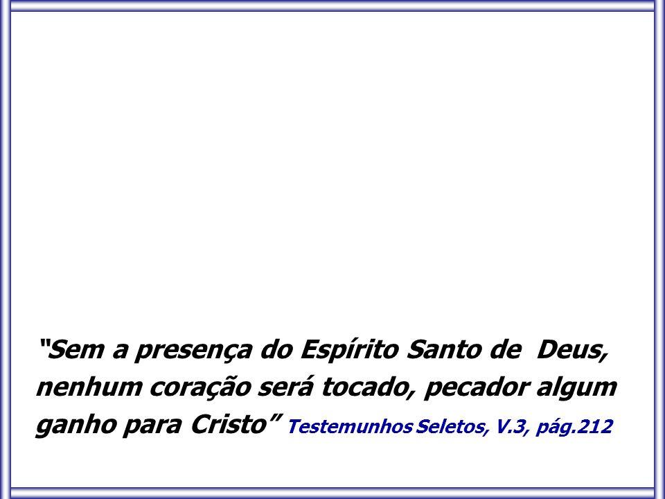 Sem a presença do Espírito Santo de Deus, nenhum coração será tocado, pecador algum ganho para Cristo Testemunhos Seletos, V.3, pág.212