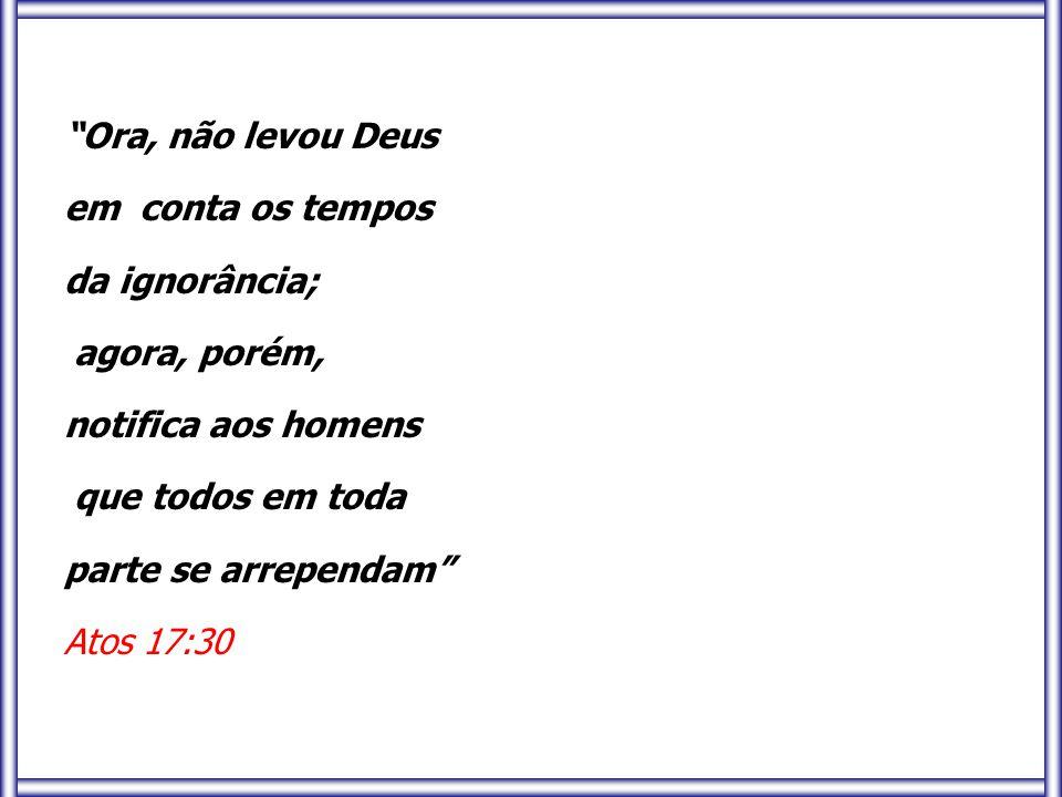 Ora, não levou Deus em conta os tempos da ignorância;
