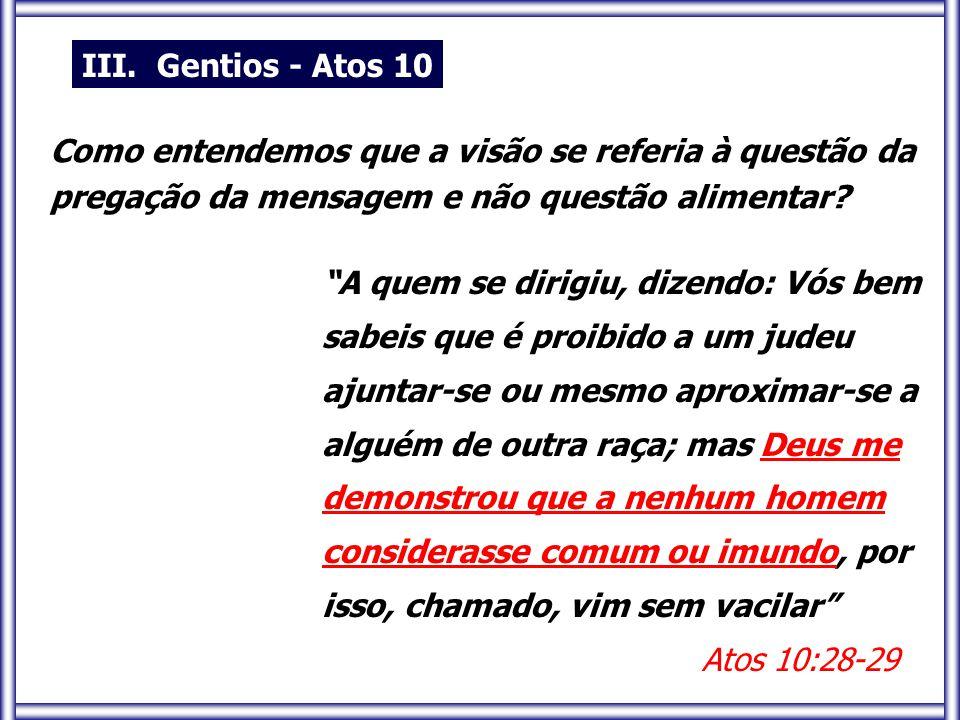 III. Gentios - Atos 10 Como entendemos que a visão se referia à questão da. pregação da mensagem e não questão alimentar