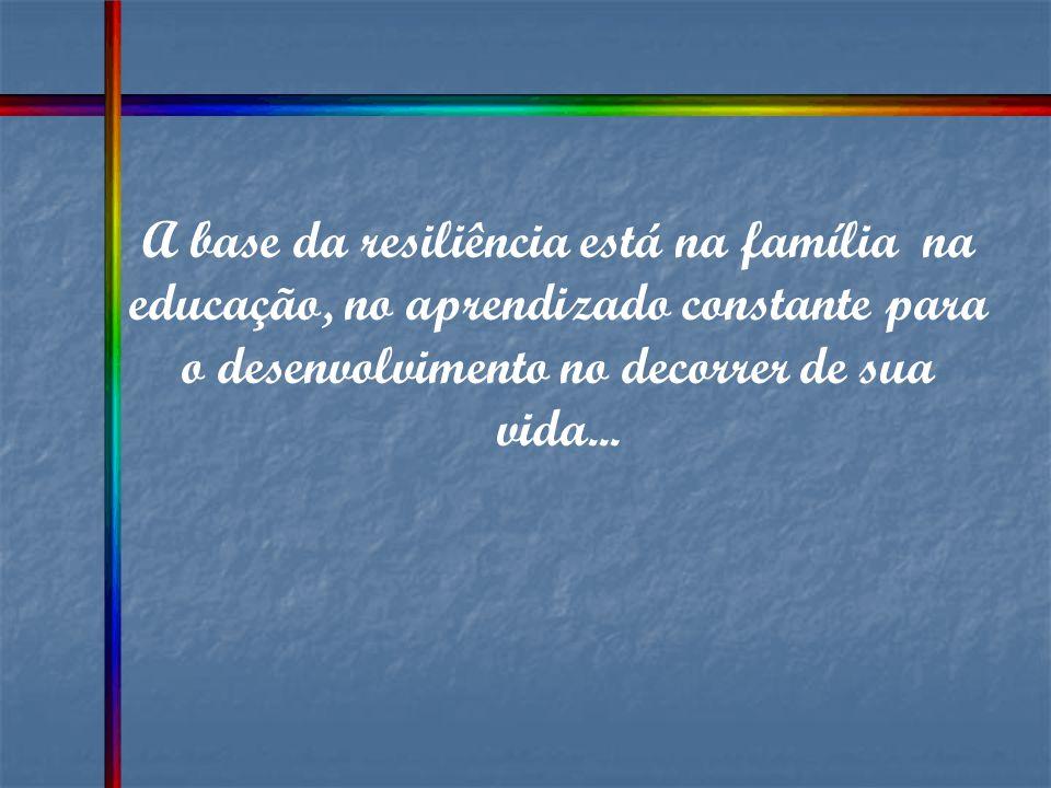 A base da resiliência está na família na educação, no aprendizado constante para o desenvolvimento no decorrer de sua vida...