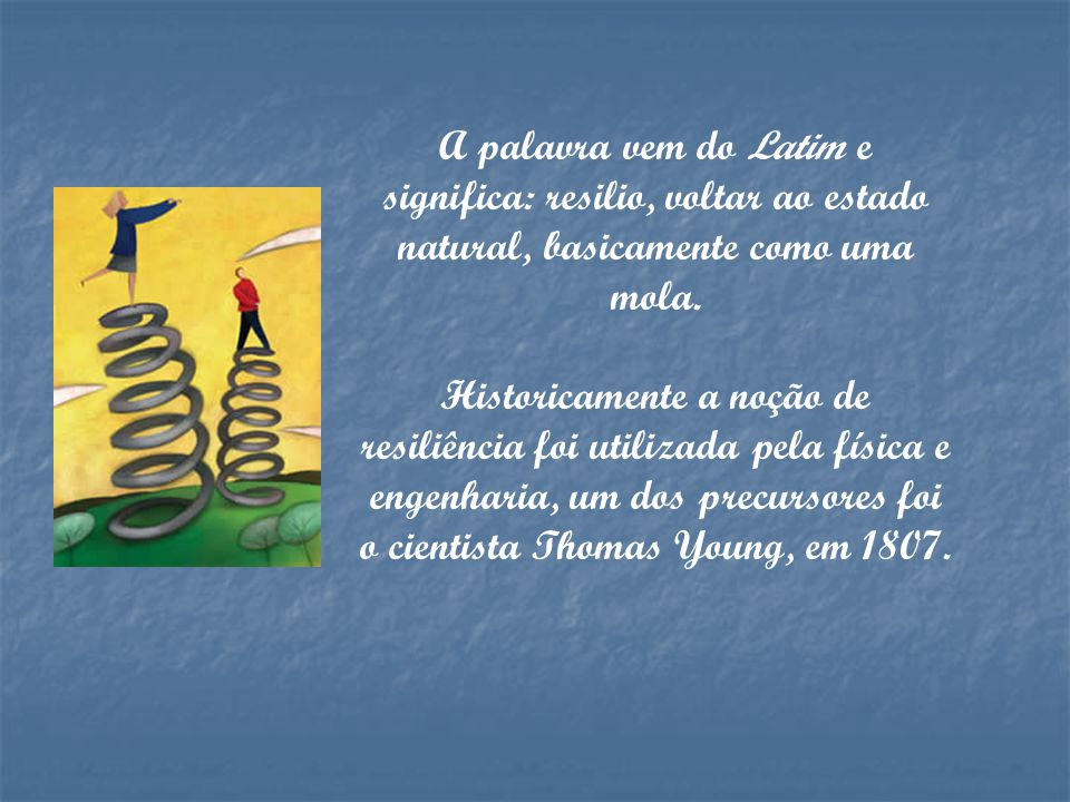 A palavra vem do Latim e significa: resilio, voltar ao estado natural, basicamente como uma mola.