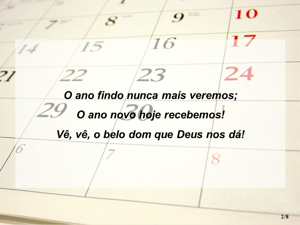 O ano findo nunca mais veremos; O ano novo hoje recebemos!