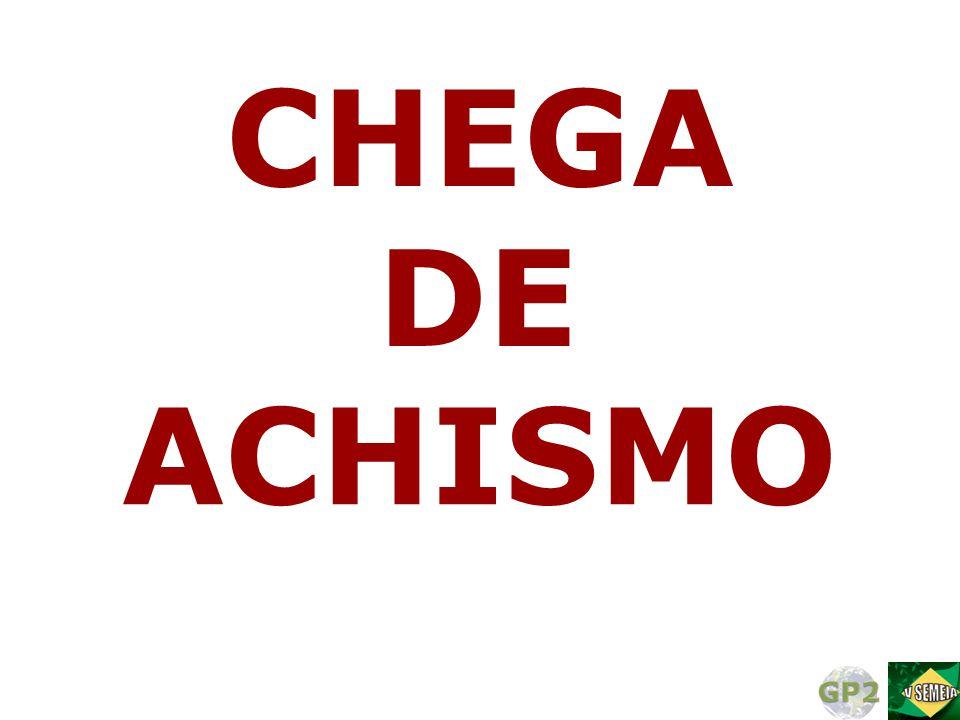 CHEGA DE ACHISMO