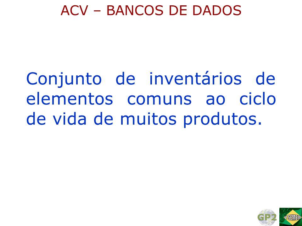 ACV – BANCOS DE DADOS Conjunto de inventários de elementos comuns ao ciclo de vida de muitos produtos.